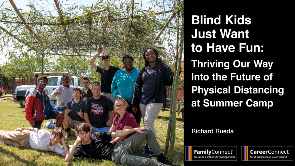 "Photo of a group of kids outdoors. Text reads ""Blind Kids Just Want to Have Fun: Thriving Our Way Into the Future of Physical Distancing at Summer Camp"" Richard Rueda. FamilyConnect and CareerConnect logos"